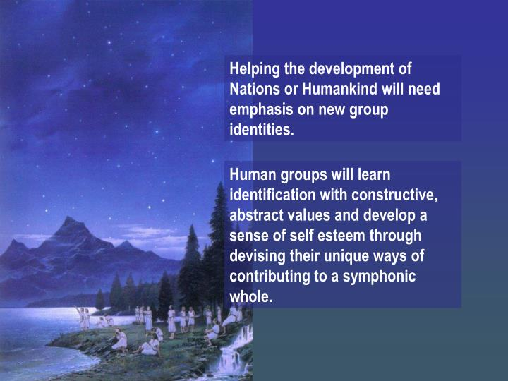 Helping the development of Nations or Humankind will need emphasis on new group identities.
