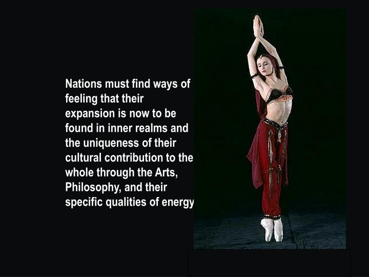 Nations must find ways of feeling that their expansion is now to be found in inner realms and the uniqueness of their cultural contribution to the whole through the Arts, Philosophy, and their specific qualities of energy