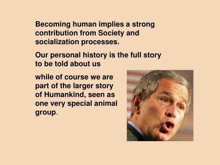 Becoming human implies a strong contribution from Society and socialization processes.