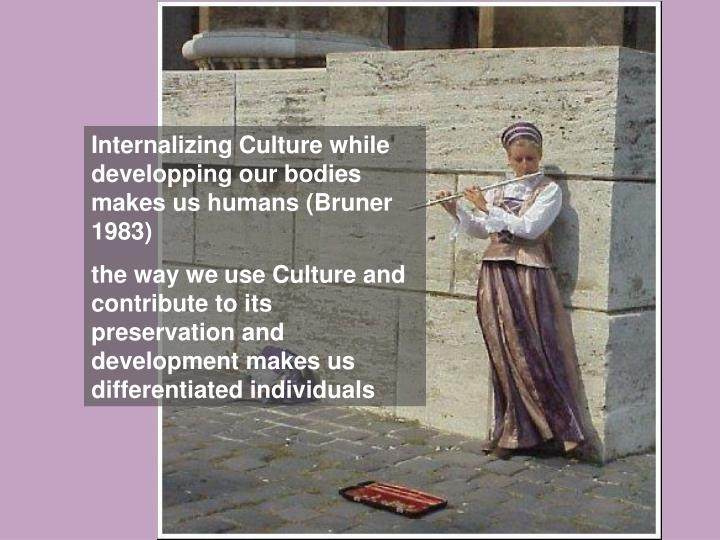 Internalizing Culture while developping our bodies makes us humans (Bruner 1983)