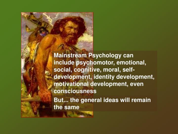 Mainstream Psychology can include psychomotor, emotional, social, cognitive, moral, self-development, identity development, motivational development, even consciousness