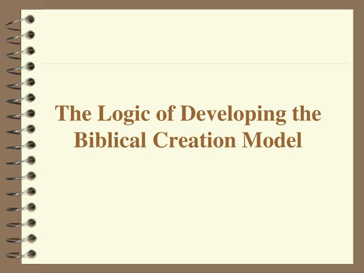The logic of developing the biblical creation model