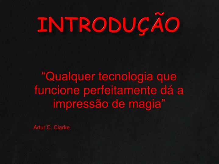 """""""Qualquer tecnologia que funcione perfeitamente dá a impressão de magia"""""""