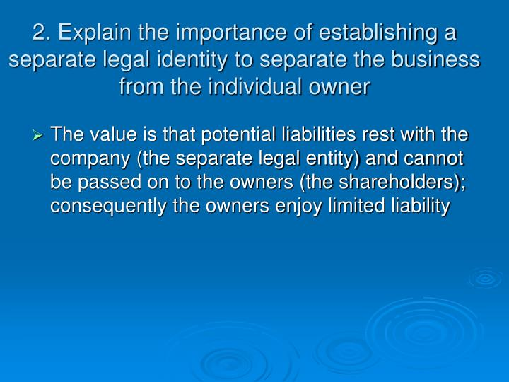 2. Explain the importance of establishing a separate legal identity to separate the business from th...