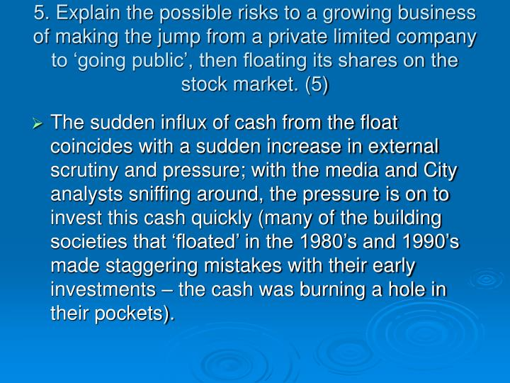 5. Explain the possible risks to a growing business of making the jump from a private limited company to 'going public', then floating its shares on the stock market. (5)