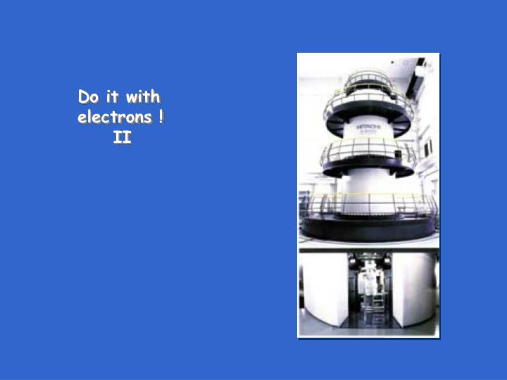 Do it with electrons !