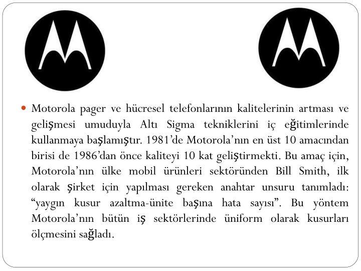 """Motorola pager ve hücresel telefonlarının kalitelerinin artması ve gelişmesi umuduyla Altı Sigma tekniklerini iç eğitimlerinde kullanmaya başlamıştır. 1981'de Motorola'nın en üst 10 amacından birisi de 1986'dan önce kaliteyi 10 kat geliştirmekti. Bu amaç için, Motorola'nın ülke mobil ürünleri sektöründen Bill Smith, ilk olarak şirket için yapılması gereken anahtar unsuru tanımladı: """"yaygın kusur azaltma-ünite başına hata sayısı"""". Bu yöntem Motorola'nın bütün iş sektörlerinde üniform olarak kusurları ölçmesini sağladı."""