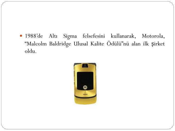 """1988'de Altı Sigma felsefesini kullanarak, Motorola, """"Malcolm Baldridge Ulusal Kalite Ödülü""""nü alan ilk şirket oldu."""