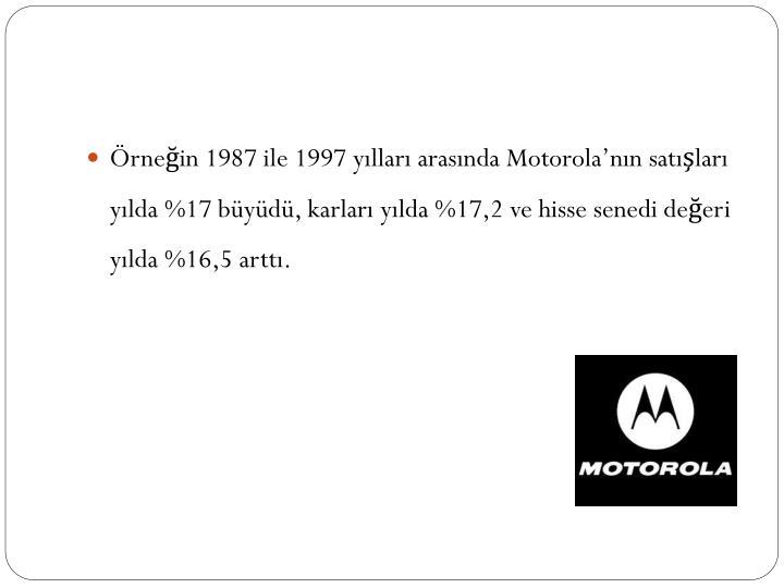 Örneğin 1987 ile 1997 yılları arasında Motorola'nın satışları yılda %17 büyüdü, karları yılda %17,2 ve hisse senedi değeri yılda %16,5 arttı.