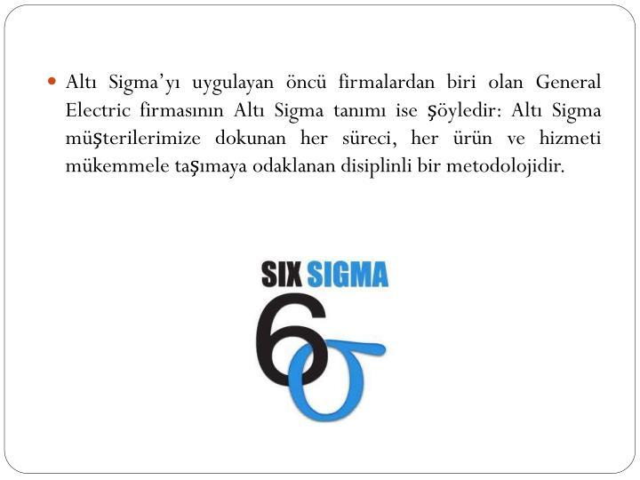 Altı Sigma'yı uygulayan öncü firmalardan biri olan General Electric firmasının Altı Sigma tanımı ise şöyledir: Altı Sigma müşterilerimize dokunan her süreci, her ürün ve hizmeti mükemmele taşımaya odaklanan disiplinli bir metodolojidir.