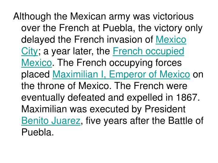 Although the Mexican army was victorious over the French at Puebla, the victory only delayed the Fre...