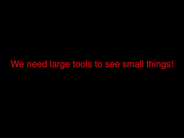We need large tools to see small things!
