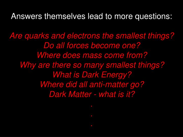 Answers themselves lead to more questions: