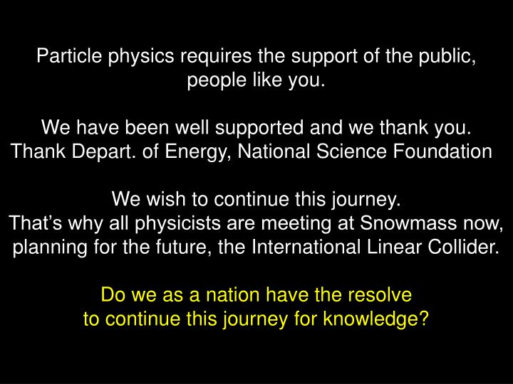 Particle physics requires the support of the public, people like you.