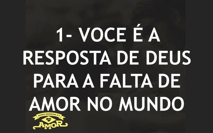 1- VOCE É A RESPOSTA DE DEUS PARA A FALTA DE AMOR NO MUNDO