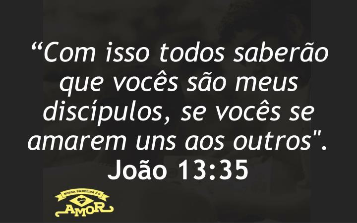 """""""Com isso todos saberão que vocês são meus discípulos, se vocês se amarem uns aos outros""""."""