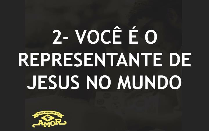 2- VOCÊ É O REPRESENTANTE DE JESUS NO MUNDO