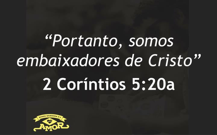 """Portanto, somos embaixadores de Cristo"""