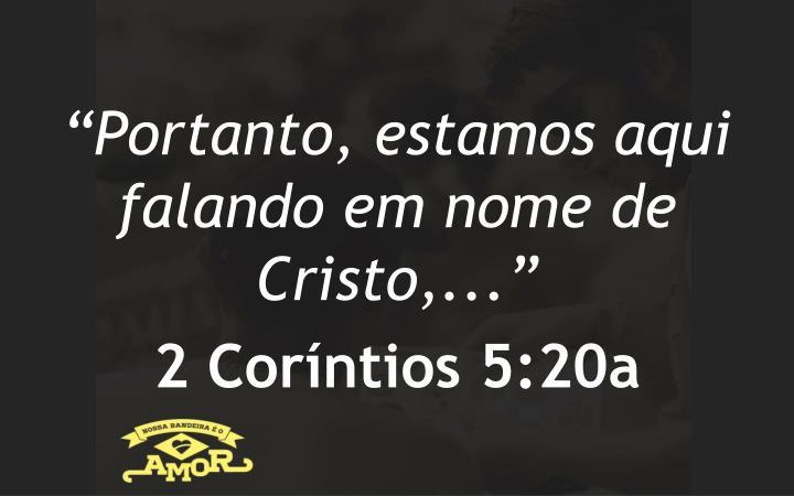 """""""Portanto, estamos aqui falando em nome de Cristo,..."""""""