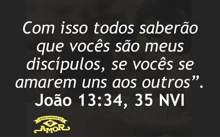 """Com isso todos saberão que vocês são meus discípulos, se vocês se amarem uns aos outros""""."""