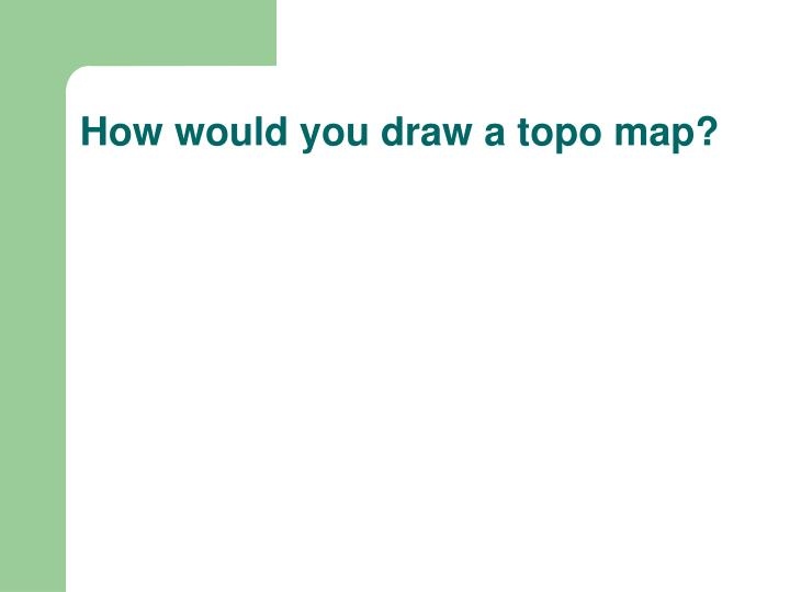 How would you draw a topo map?