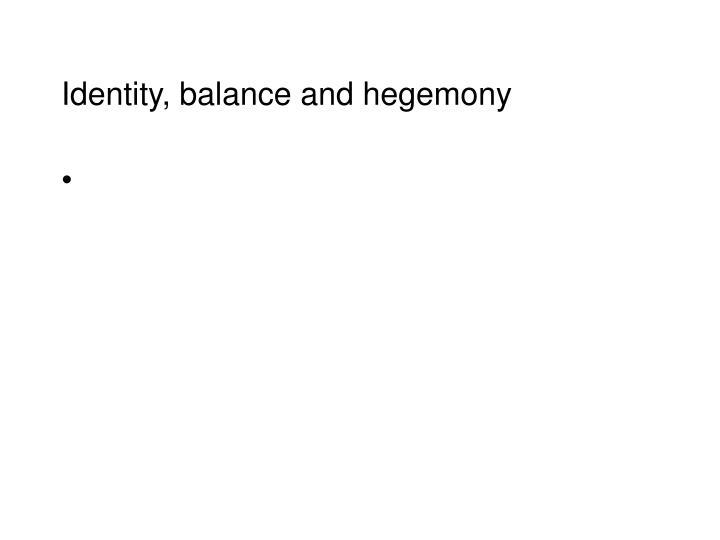 Identity, balance and hegemony