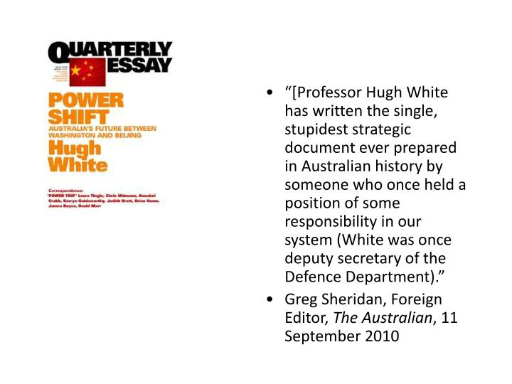 """[Professor Hugh White has written the single, stupidest strategic document ever prepared in Australian history by someone who once held a position of some responsibility in our system (White was once deputy secretary of the Defence Department)."""