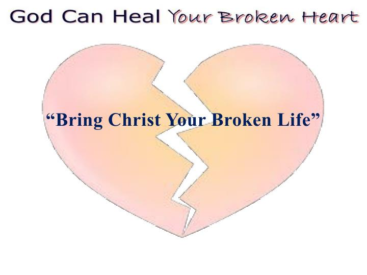 """Bring Christ Your Broken Life"""