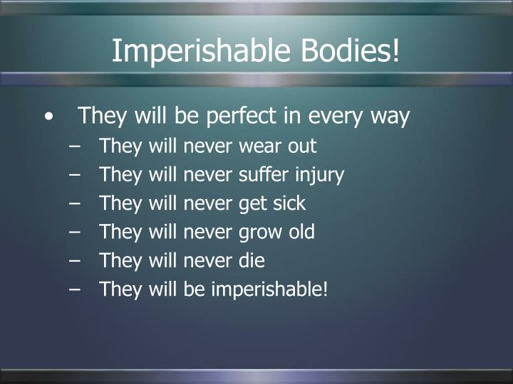 Imperishable Bodies!