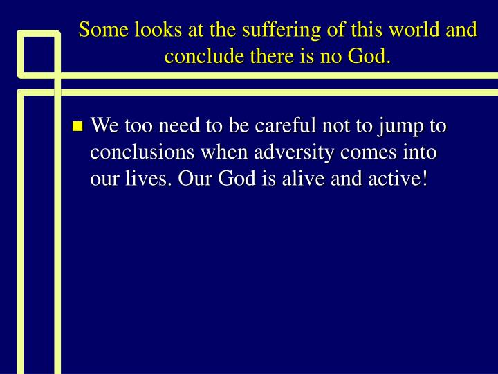Some looks at the suffering of this world and conclude there is no God.