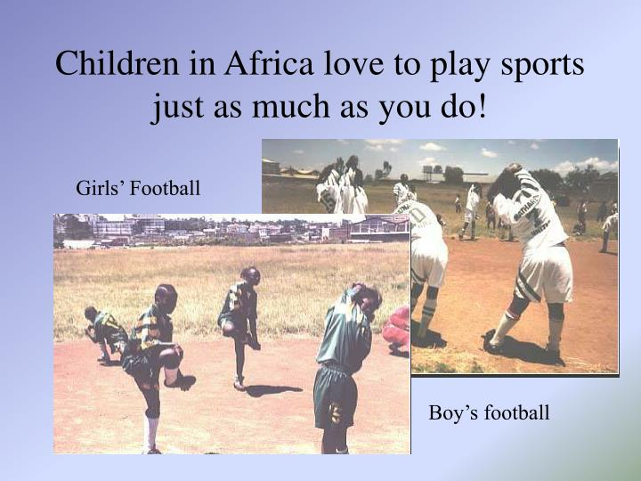 Children in Africa love to play sports just as much as you do!