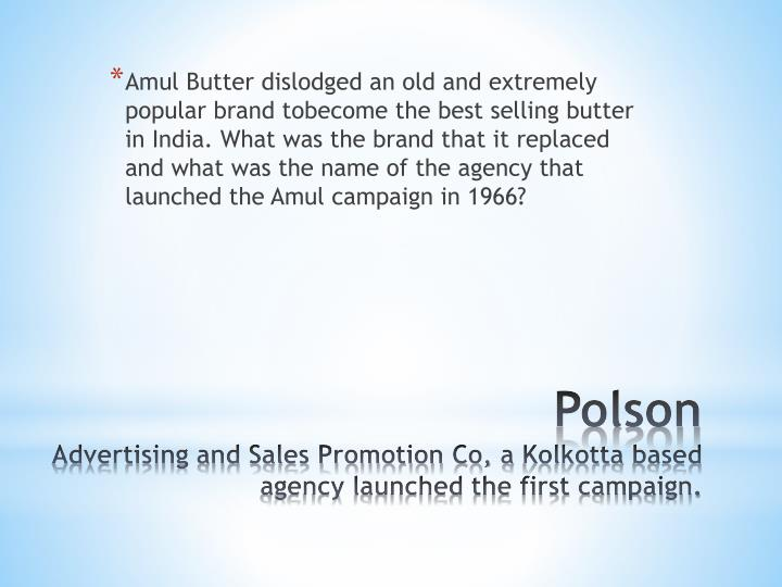 Amul Butter dislodged an old and extremely popular brand tobecome the best selling butter in India. What was the brand that it replaced and what was the name of the agency that launched the Amul campaign in 1966?