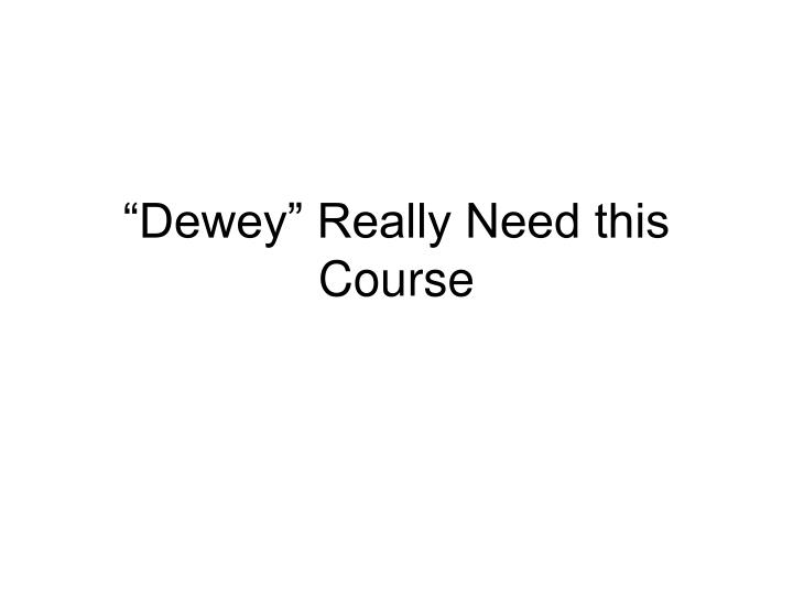 Dewey really need this course