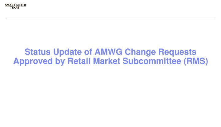 Status update of amwg change requests approved by retail market subcommittee rms