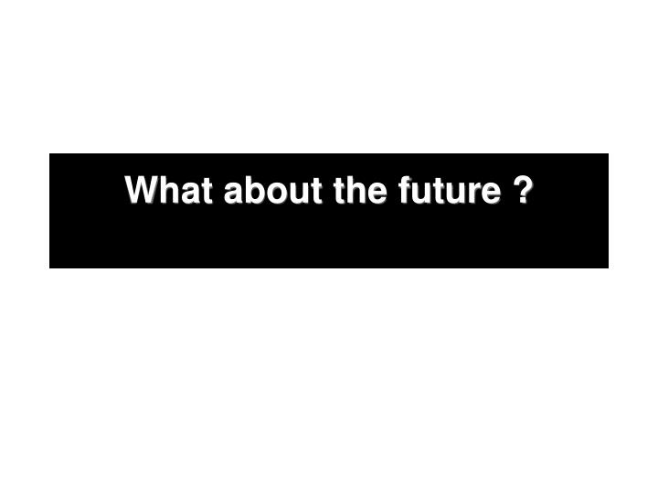 What about the future ?