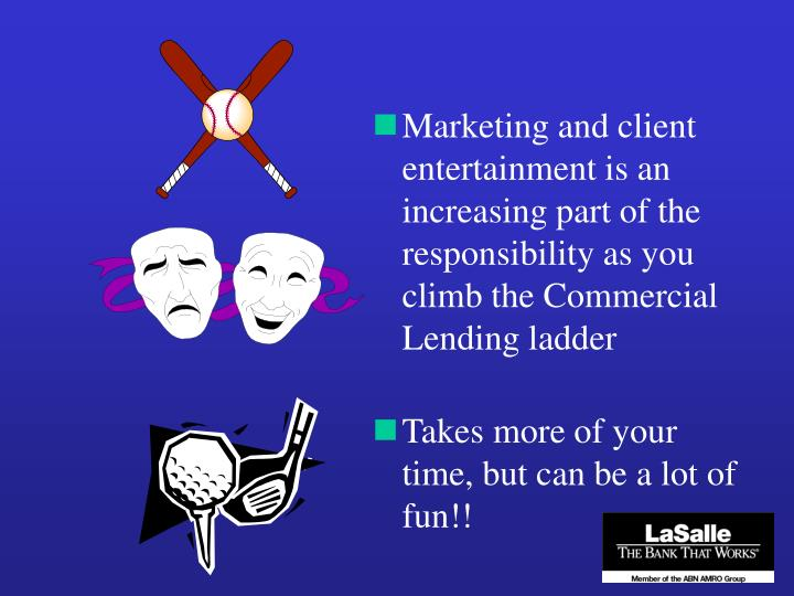 Marketing and client entertainment is an increasing part of the responsibility as you climb the Commercial Lending ladder