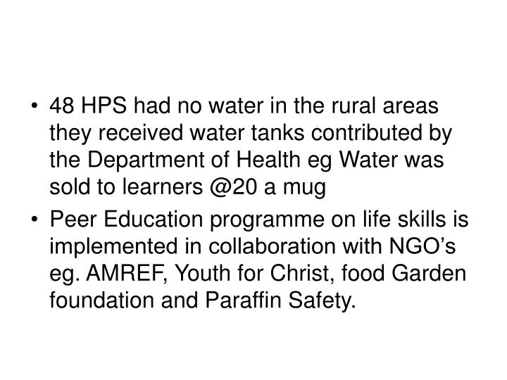 48 HPS had no water in the rural areas they received water tanks contributed by the Department of Health eg Water was sold to learners @20 a mug