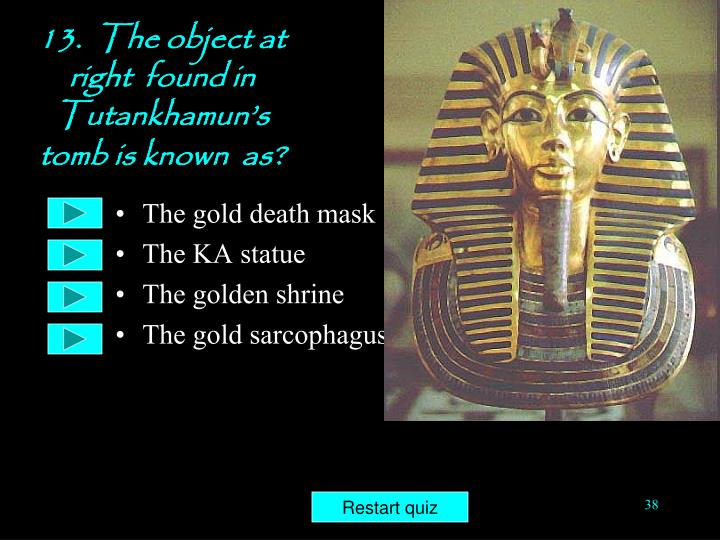 13.  The object at right  found in  Tutankhamun's  tomb is known  as?