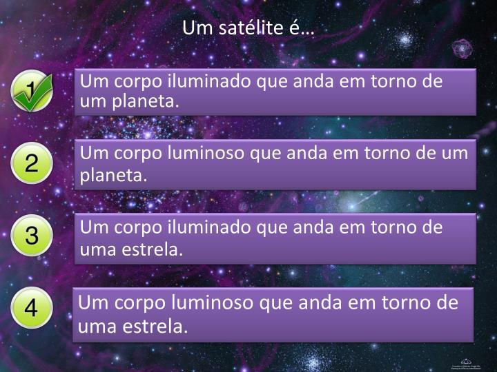 Um satélite é…