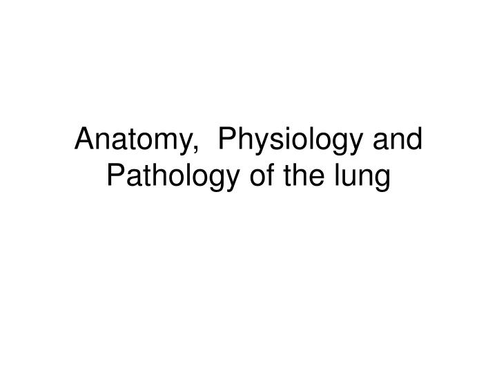 Anatomy physiology and pathology of the lung