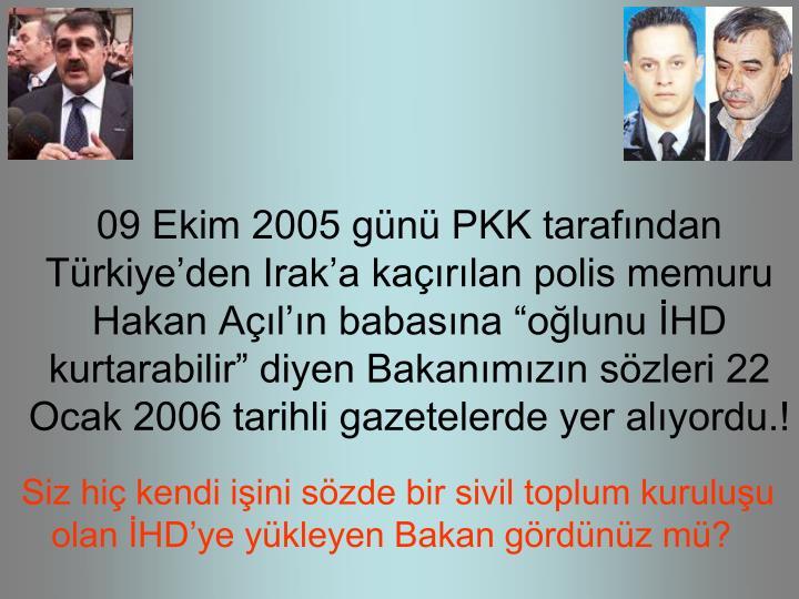 09 Ekim 2005 gn PKK tarafndan Trkiyeden Iraka karlan polis memuru Hakan Aln babasna olunu HD kurtarabilir diyen Bakanmzn szleri 22 Ocak 2006 tarihli gazetelerde yer alyordu.!