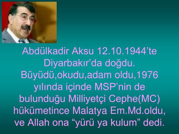 Abdlkadir Aksu 12.10.1944te Diyarbakrda dodu.