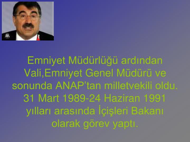 Emniyet Mdrl ardndan Vali,Emniyet Genel Mdr ve sonunda ANAPtan milletvekili oldu. 31 Mart 1989-24 Haziran 1991 yllar arasnda ileri Bakan olarak grev yapt.