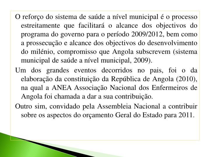 O reforço do sistema de saúde a nível municipal é o processo estreitamente que facilitará o alcance dos objectivos do programa do governo para o período 2009/2012, bem como a prossecução e alcance dos objectivos do desenvolvimento do milénio, compromisso que Angola subscrevem (sistema municipal de saúde a nível municipal, 2009).