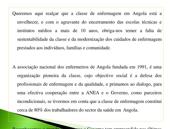 Queremos aqui realçar que a classe de enfermagem em Angola está a envelhecer, e com o agravante do encerramento das escolas técnicas e institutos médios a mais de 10 anos, obriga-nos temer a falta de sustentabilidade da classe e da modernização dos cuidados de enfermagem prestados aos indivíduos, famílias e comunidade.
