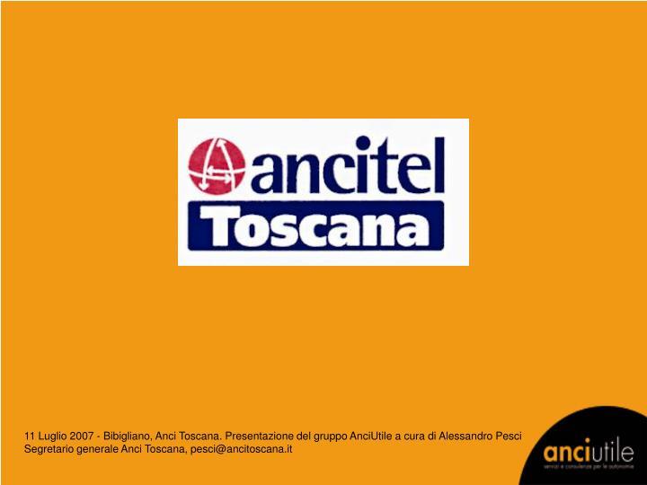 11 Luglio 2007 - Bibigliano, Anci Toscana. Presentazione del gruppo AnciUtile a cura di Alessandro Pesci Segretario generale Anci Toscana, pesci@ancitoscana.it
