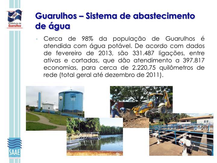 Cerca de 98% da população de Guarulhos é atendida com água potável. De acordo com dados de fevereiro de 2013, são 331.487 ligações, entre ativas e cortadas, que dão atendimento a 397.817 economias, para cerca de 2.220,75 quilômetros de rede (total geral até dezembro de 2011).