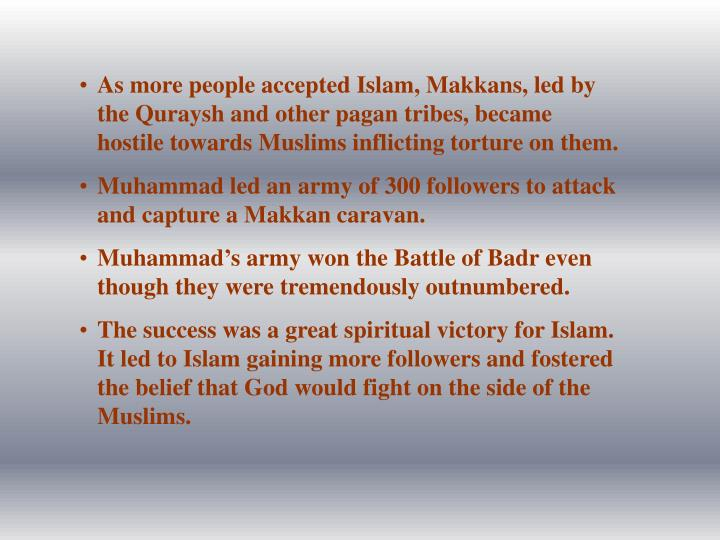 As more people accepted Islam, Makkans, led by the Quraysh and other pagan tribes, became hostile towards Muslims inflicting torture on them.