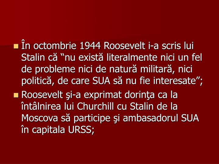 """În octombrie 1944 Roosevelt i-a scris lui Stalin că """"nu există literalmente nici un fel de probleme nici de natură militară, nici politică, de care SUA să nu fie interesate"""";"""