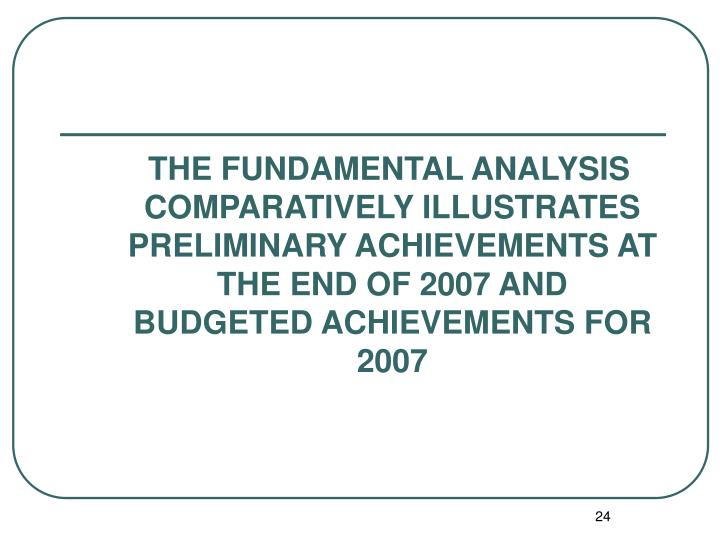 THE FUNDAMENTAL ANALYSIS COMPARATIVELY ILLUSTRATES PRELIMINARY ACHIEVEMENTS AT THE END OF 2007 AND BUDGETED ACHIEVEMENTS FOR 2007